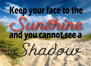 Positivity quote. Keep your face to the sunshine and you cannot see the shadow